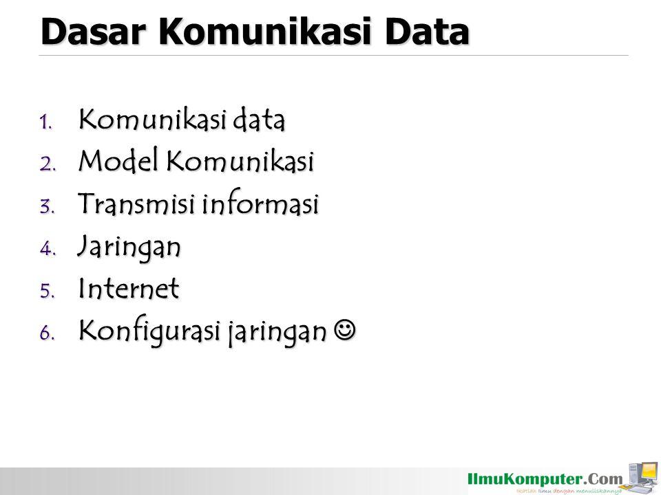 Dasar Komunikasi Data 1. Komunikasi data 2. Model Komunikasi 3. Transmisi informasi 4. Jaringan 5. Internet 6. Konfigurasi jaringan 6. Konfigurasi jar