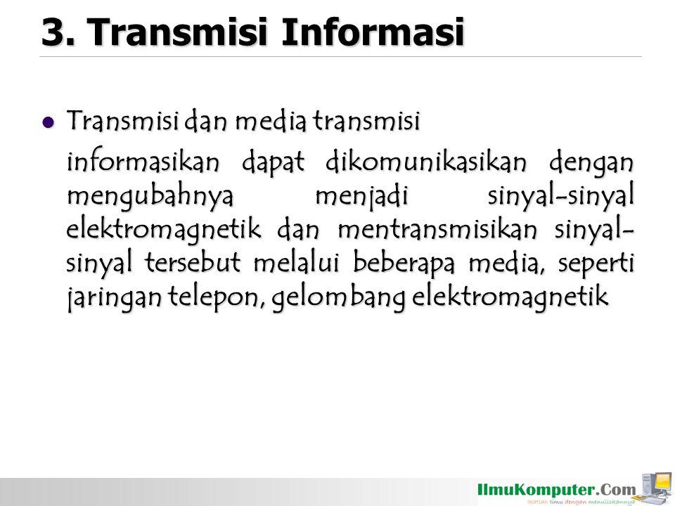 3. Transmisi Informasi Transmisi dan media transmisi Transmisi dan media transmisi informasikan dapat dikomunikasikan dengan mengubahnya menjadi sinya