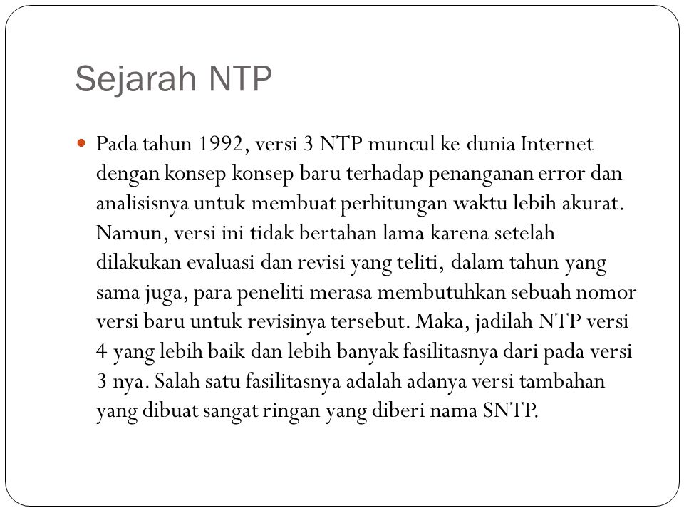 Sejarah NTP Pada tahun 1992, versi 3 NTP muncul ke dunia Internet dengan konsep konsep baru terhadap penanganan error dan analisisnya untuk membuat perhitungan waktu lebih akurat.