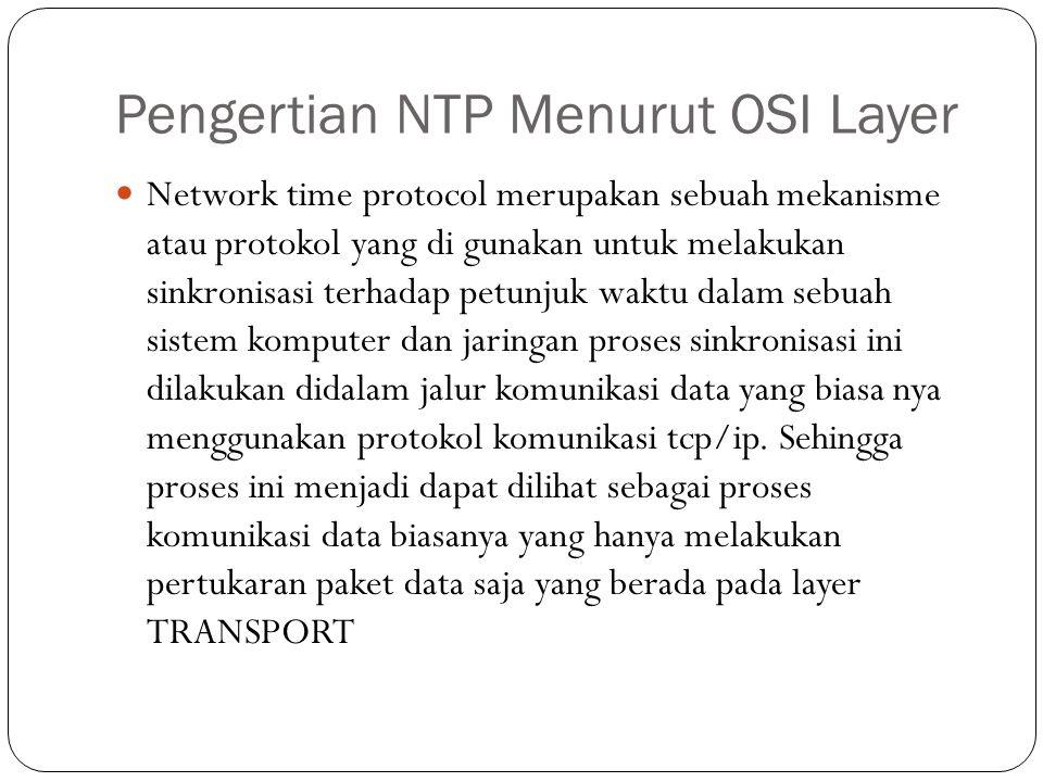 Pengertian NTP Menurut OSI Layer Network time protocol merupakan sebuah mekanisme atau protokol yang di gunakan untuk melakukan sinkronisasi terhadap petunjuk waktu dalam sebuah sistem komputer dan jaringan proses sinkronisasi ini dilakukan didalam jalur komunikasi data yang biasa nya menggunakan protokol komunikasi tcp/ip.