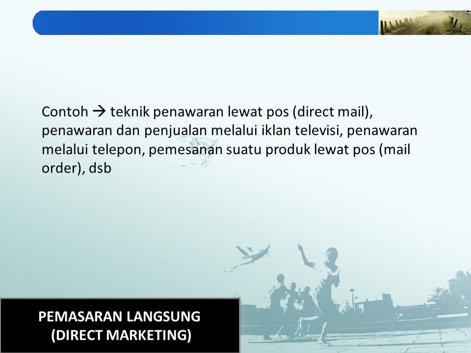 PEMASARAN LANGSUNG (DIRECT MARKETING) Contoh  teknik penawaran lewat pos (direct mail), penawaran dan penjualan melalui iklan televisi, penawaran mel