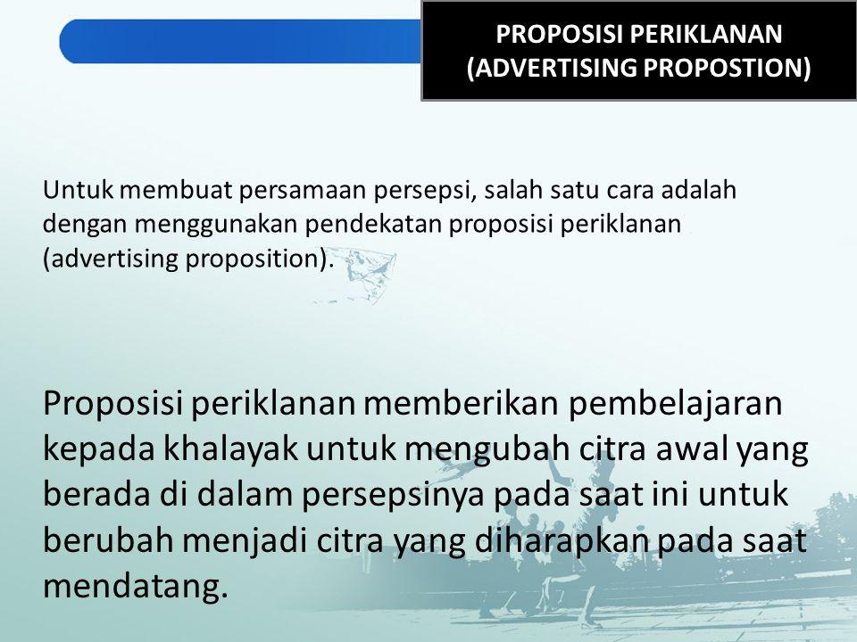 PROPOSISI PERIKLANAN (ADVERTISING PROPOSTION) Untuk membuat persamaan persepsi, salah satu cara adalah dengan menggunakan pendekatan proposisi perikla