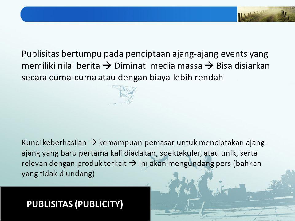 PUBLISITAS (PUBLICITY) Publisitas bertumpu pada penciptaan ajang-ajang events yang memiliki nilai berita  Diminati media massa  Bisa disiarkan secar