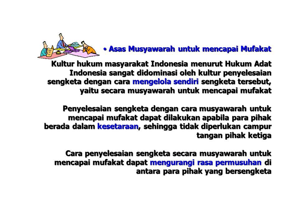 Asas Musyawarah untuk mencapai Mufakat Asas Musyawarah untuk mencapai Mufakat Kultur hukum masyarakat Indonesia menurut Hukum Adat Indonesia sangat didominasi oleh kultur penyelesaian sengketa dengan cara mengelola sendiri sengketa tersebut, yaitu secara musyawarah untuk mencapai mufakat Penyelesaian sengketa dengan cara musyawarah untuk mencapai mufakat dapat dilakukan apabila para pihak berada dalam kesetaraan, sehingga tidak diperlukan campur tangan pihak ketiga Cara penyelesaian sengketa secara musyawarah untuk mencapai mufakat dapat mengurangi rasa permusuhan di antara para pihak yang bersengketa