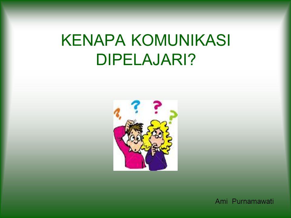 KENAPA KOMUNIKASI DIPELAJARI? Ami Purnamawati