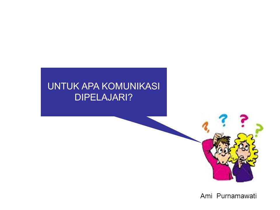UNTUK APA KOMUNIKASI DIPELAJARI? Ami Purnamawati