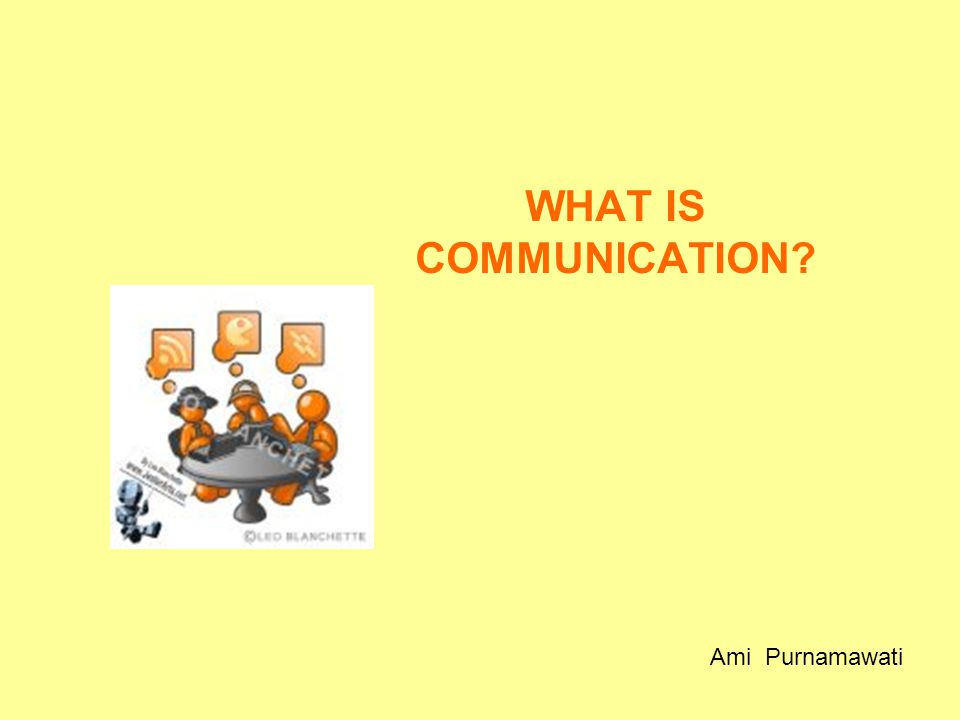 WHAT IS COMMUNICATION Ami Purnamawati