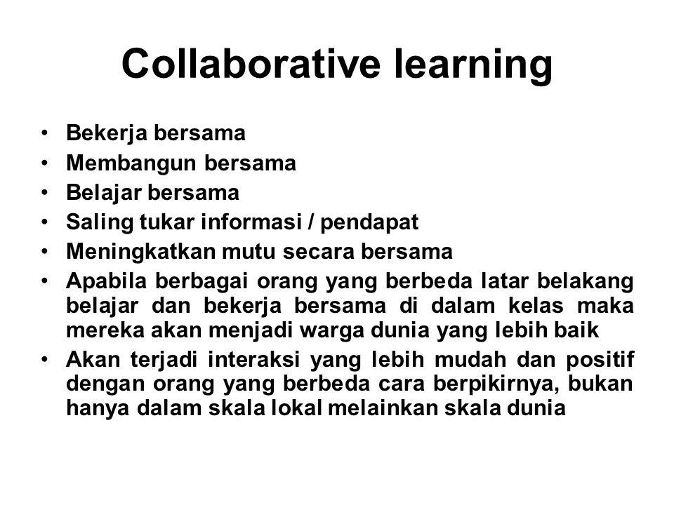 Collaborative learning Bekerja bersama Membangun bersama Belajar bersama Saling tukar informasi / pendapat Meningkatkan mutu secara bersama Apabila be