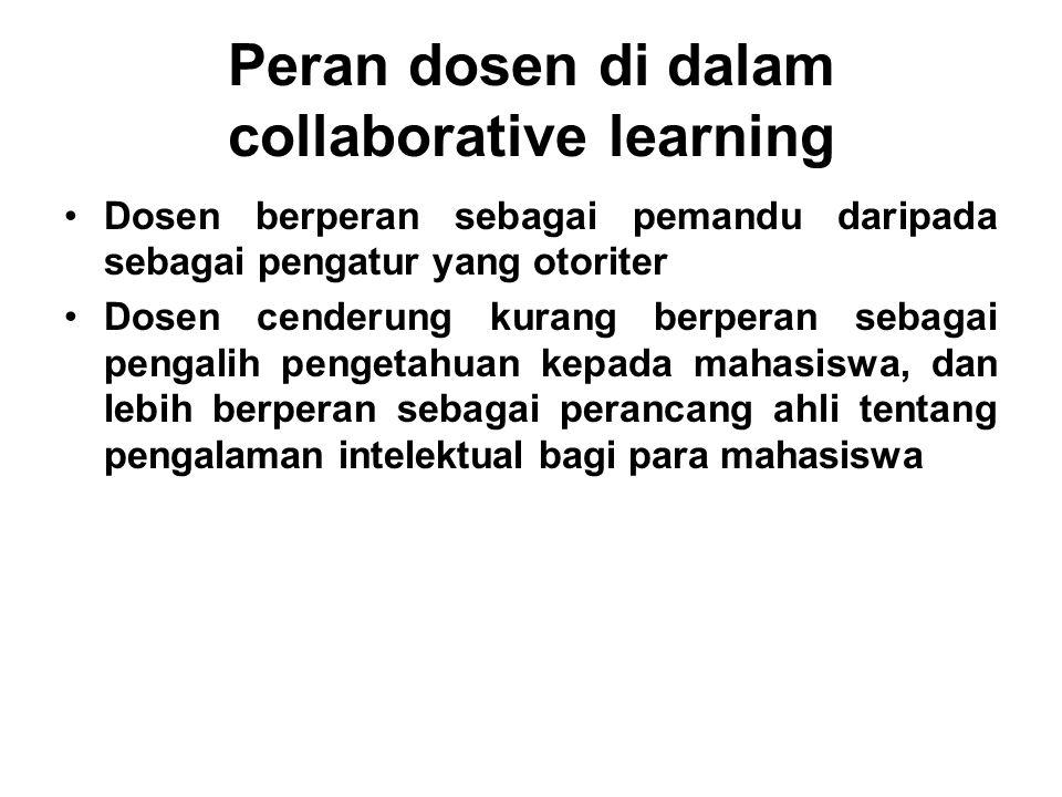 Peran dosen di dalam collaborative learning Dosen berperan sebagai pemandu daripada sebagai pengatur yang otoriter Dosen cenderung kurang berperan seb