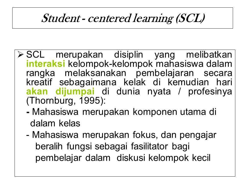 Student - centered learning (SCL)  SCL merupakan disiplin yang melibatkan interaksi kelompok-kelompok mahasiswa dalam rangka melaksanakan pembelajara