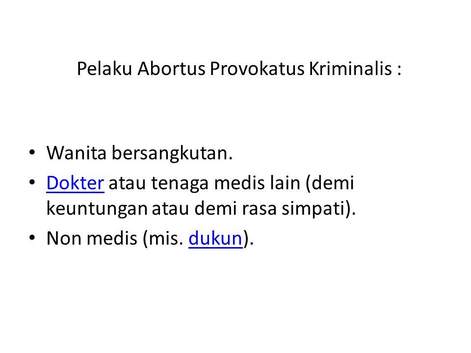 Pelaku Abortus Provokatus Kriminalis : Wanita bersangkutan. Dokter atau tenaga medis lain (demi keuntungan atau demi rasa simpati). Dokter Non medis (