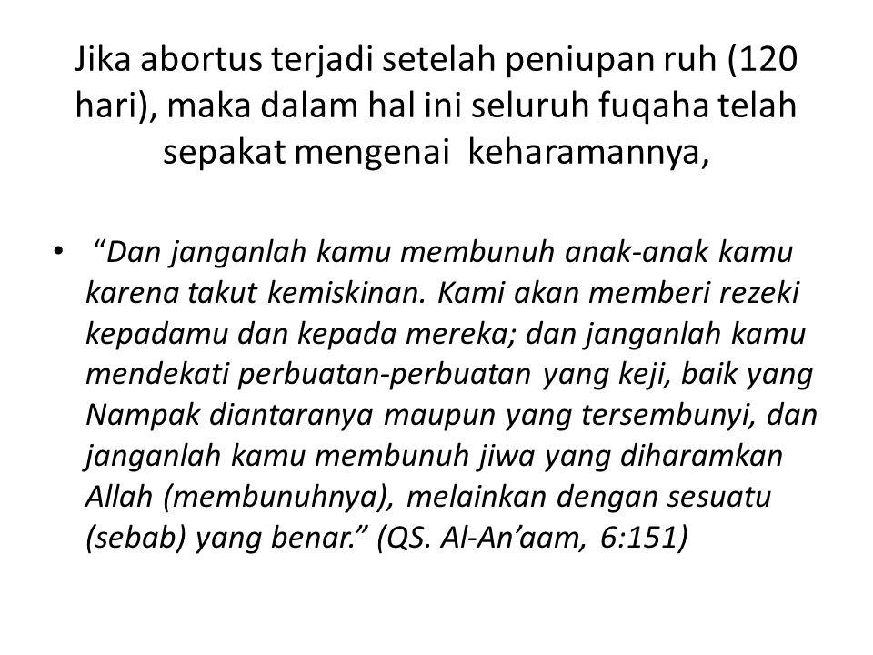 """Jika abortus terjadi setelah peniupan ruh (120 hari), maka dalam hal ini seluruh fuqaha telah sepakat mengenai keharamannya, """"Dan janganlah kamu membu"""