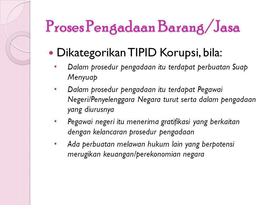 Proses Pengadaan Barang/Jasa Dikategorikan TIPID Korupsi, bila: Dalam prosedur pengadaan itu terdapat perbuatan Suap Menyuap Dalam prosedur pengadaan
