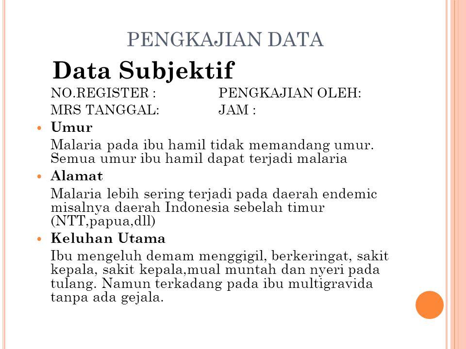 PENGKAJIAN DATA Data Subjektif NO.REGISTER : PENGKAJIAN OLEH: MRS TANGGAL: JAM : Umur Malaria pada ibu hamil tidak memandang umur. Semua umur ibu hami