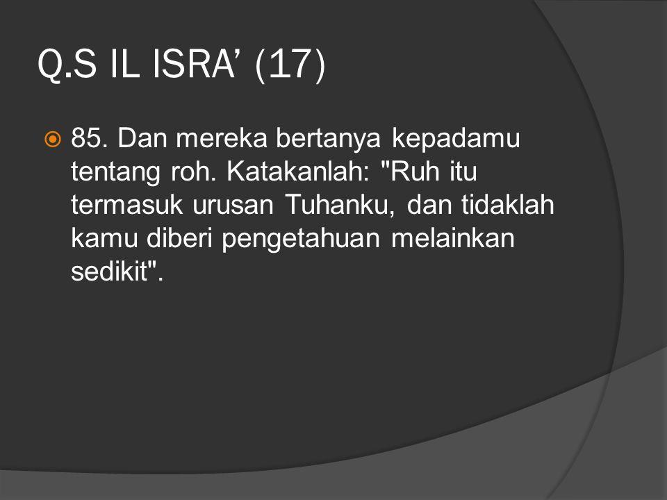 Q.S IL ISRA' (17)  85. Dan mereka bertanya kepadamu tentang roh. Katakanlah: