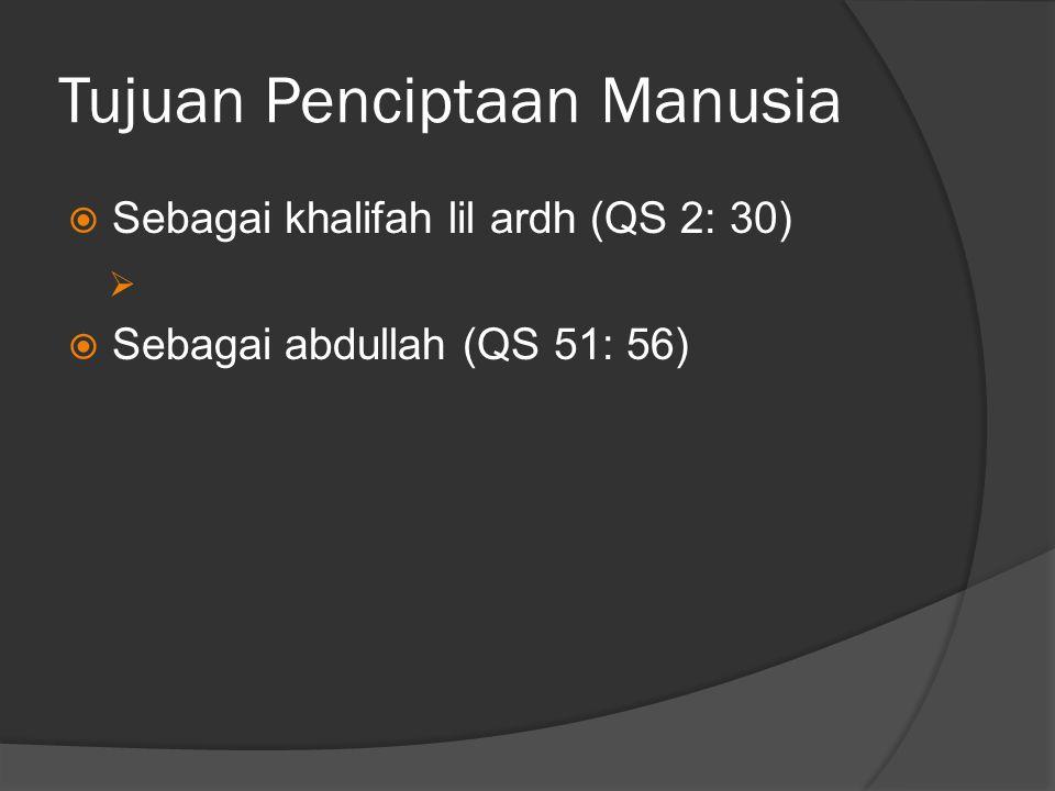 Tujuan Penciptaan Manusia  Sebagai khalifah lil ardh (QS 2: 30)   Sebagai abdullah (QS 51: 56)