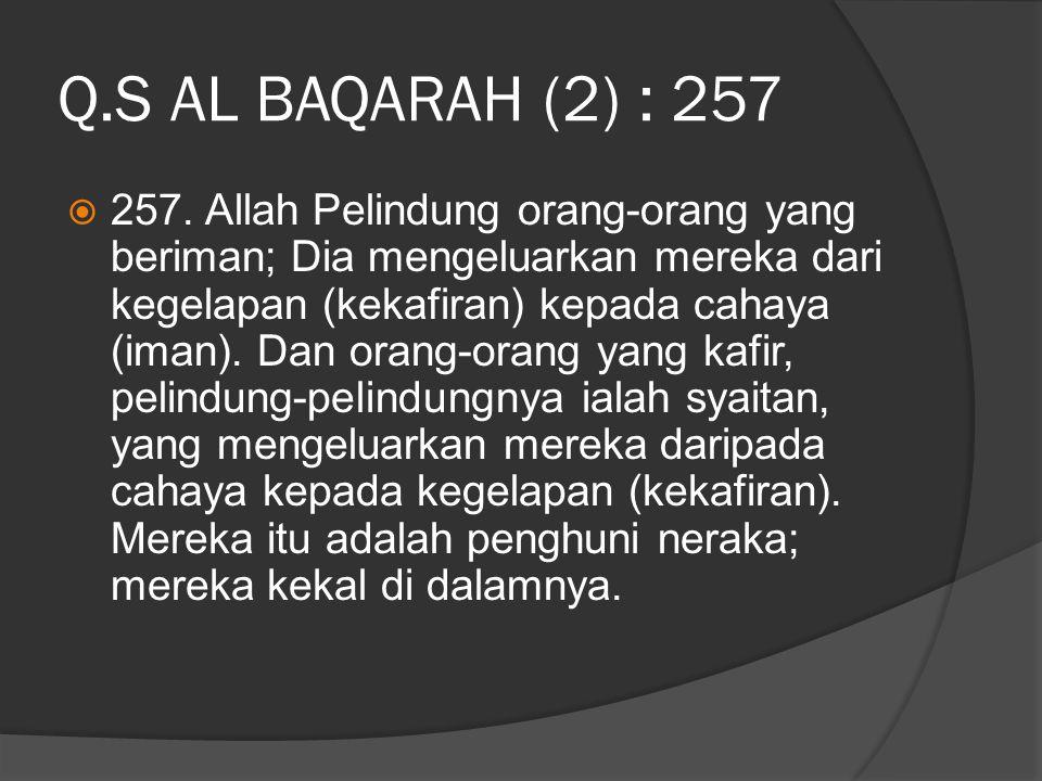 Q.S AL BAQARAH (2) : 257  257. Allah Pelindung orang-orang yang beriman; Dia mengeluarkan mereka dari kegelapan (kekafiran) kepada cahaya (iman). Dan