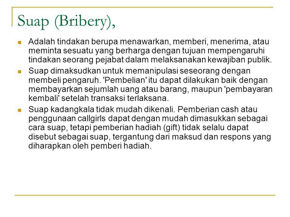 Suap (Bribery), Adalah tindakan berupa menawarkan, memberi, menerima, atau meminta sesuatu yang berharga dengan tujuan mempengaruhi tindakan seorang pejabat dalam melaksanakan kewajiban publik.