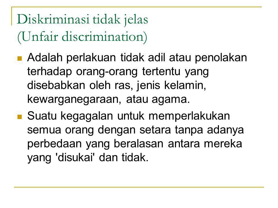 Diskriminasi tidak jelas (Unfair discrimination) Adalah perlakuan tidak adil atau penolakan terhadap orang-orang tertentu yang disebabkan oleh ras, jenis kelamin, kewarganegaraan, atau agama.