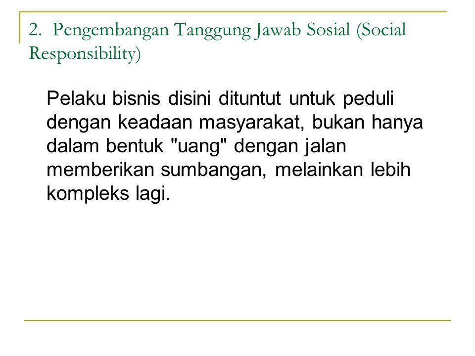 2. Pengembangan Tanggung Jawab Sosial (Social Responsibility) Pelaku bisnis disini dituntut untuk peduli dengan keadaan masyarakat, bukan hanya dalam