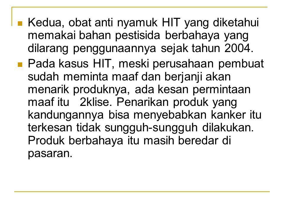 Kedua, obat anti nyamuk HIT yang diketahui memakai bahan pestisida berbahaya yang dilarang penggunaannya sejak tahun 2004.