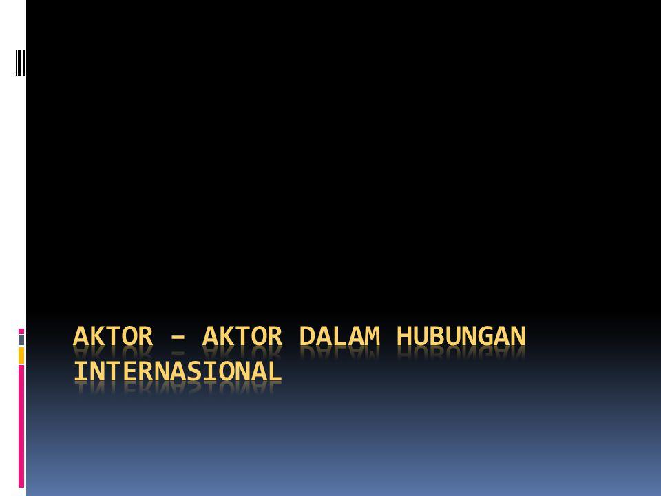 Dalam kajian hubungan internasional, aktor-aktor yang berperan dalam sistem internasional dapat dikelompokkan menjadi : - Supra State Actors | aktor supra nasional - State – Nation Actors | aktor negara – bangsa - Sub State actors | aktor sub negara