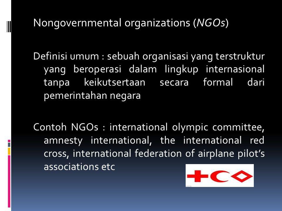 Nongovernmental organizations (NGOs) Definisi umum : sebuah organisasi yang terstruktur yang beroperasi dalam lingkup internasional tanpa keikutsertaan secara formal dari pemerintahan negara Contoh NGOs : international olympic committee, amnesty international, the international red cross, international federation of airplane pilot's associations etc