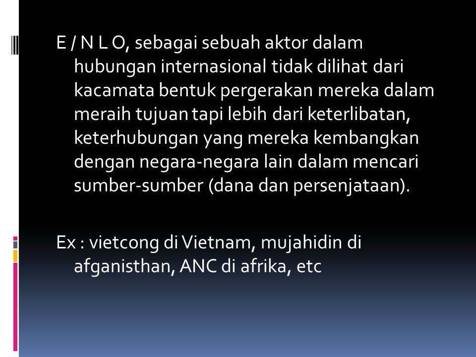 E / N L O, sebagai sebuah aktor dalam hubungan internasional tidak dilihat dari kacamata bentuk pergerakan mereka dalam meraih tujuan tapi lebih dari keterlibatan, keterhubungan yang mereka kembangkan dengan negara-negara lain dalam mencari sumber-sumber (dana dan persenjataan).