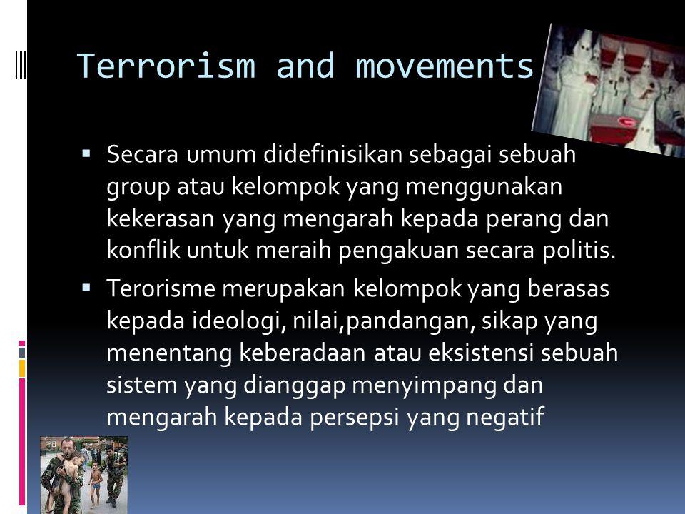 Terrorism and movements  Secara umum didefinisikan sebagai sebuah group atau kelompok yang menggunakan kekerasan yang mengarah kepada perang dan konflik untuk meraih pengakuan secara politis.