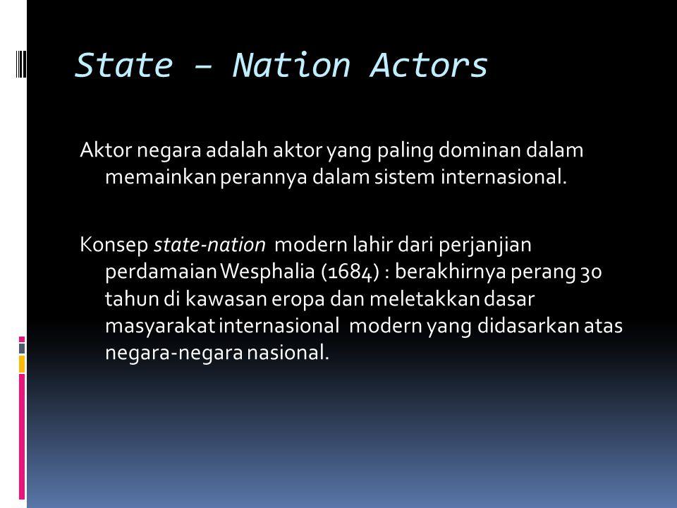 State – Nation Actors Aktor negara adalah aktor yang paling dominan dalam memainkan perannya dalam sistem internasional.