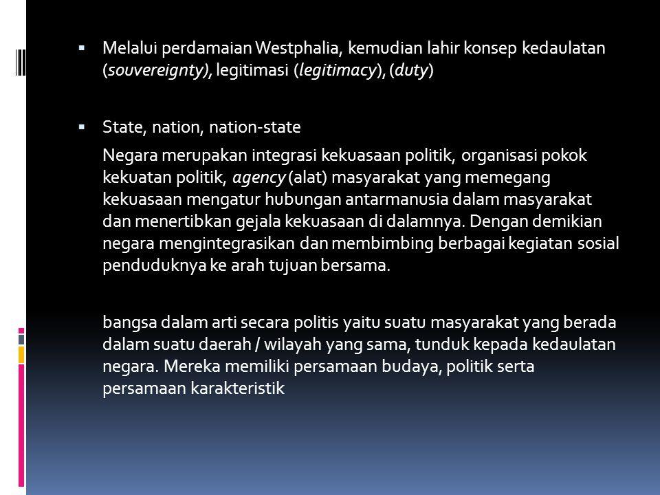  Melalui perdamaian Westphalia, kemudian lahir konsep kedaulatan (souvereignty), legitimasi (legitimacy), (duty)  State, nation, nation-state Negara merupakan integrasi kekuasaan politik, organisasi pokok kekuatan politik, agency (alat) masyarakat yang memegang kekuasaan mengatur hubungan antarmanusia dalam masyarakat dan menertibkan gejala kekuasaan di dalamnya.