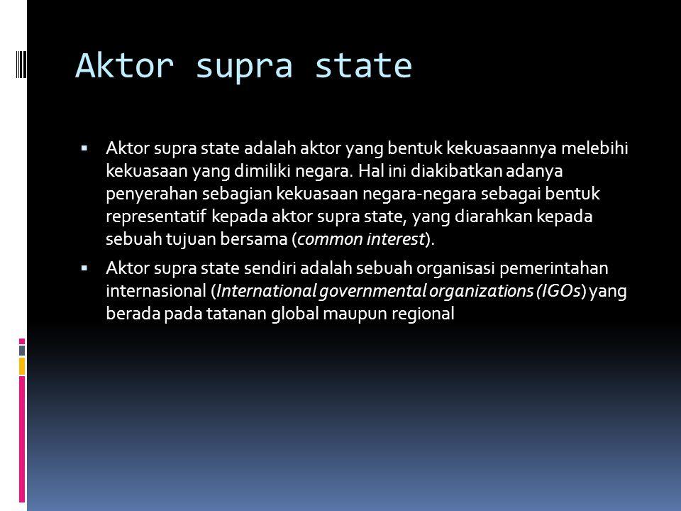 Aktor supra state  Aktor supra state adalah aktor yang bentuk kekuasaannya melebihi kekuasaan yang dimiliki negara.