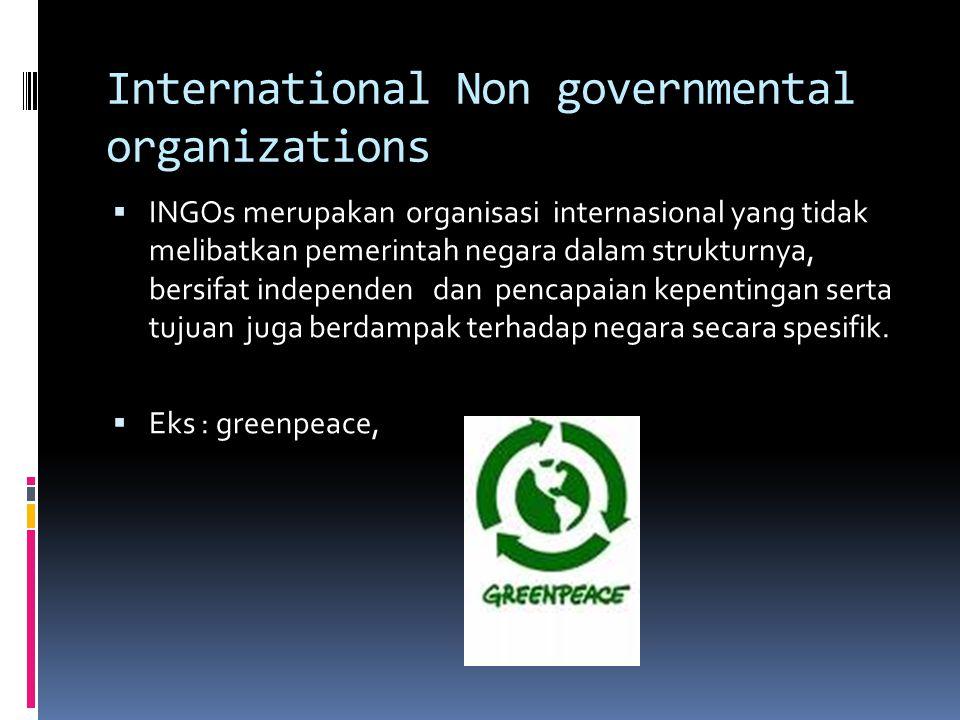 International Non governmental organizations  INGOs merupakan organisasi internasional yang tidak melibatkan pemerintah negara dalam strukturnya, bersifat independen dan pencapaian kepentingan serta tujuan juga berdampak terhadap negara secara spesifik.