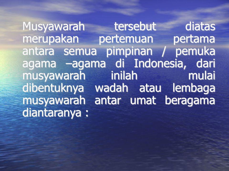 Musyawarah tersebut diatas merupakan pertemuan pertama antara semua pimpinan / pemuka agama –agama di Indonesia, dari musyawarah inilah mulai dibentuk