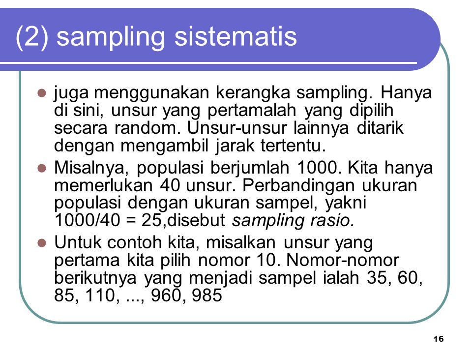 16 (2) sampling sistematis juga menggunakan kerangka sampling. Hanya di sini, unsur yang pertamalah yang dipilih secara random. Unsur-unsur lainnya di