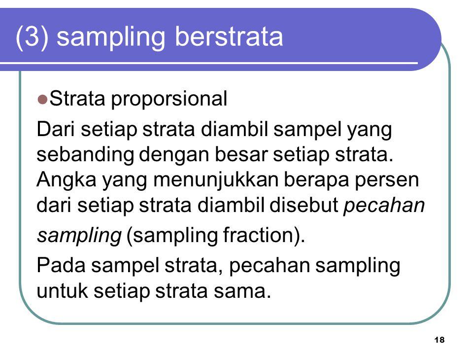 18 (3) sampling berstrata Strata proporsional Dari setiap strata diambil sampel yang sebanding dengan besar setiap strata. Angka yang menunjukkan bera