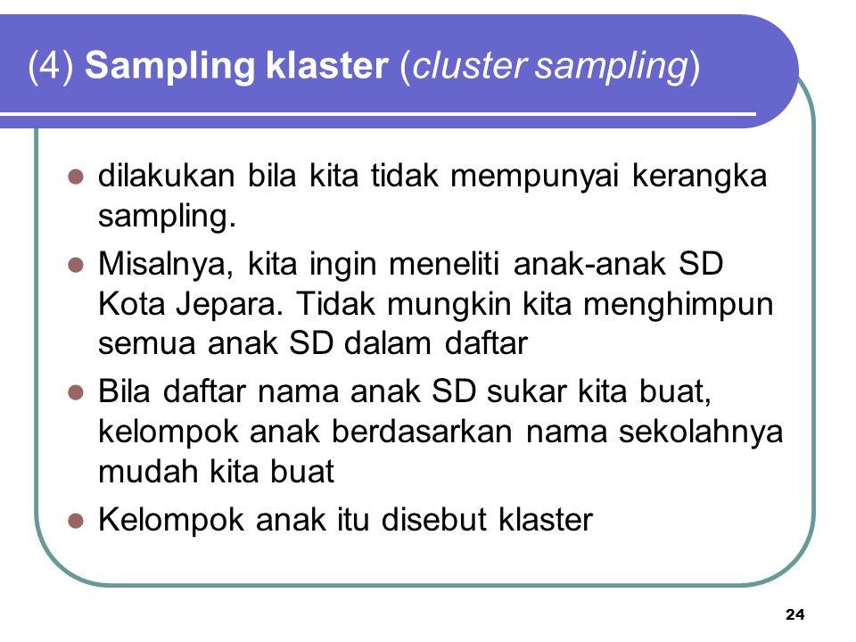 24 (4) Sampling klaster (cluster sampling) dilakukan bila kita tidak mempunyai kerangka sampling. Misalnya, kita ingin meneliti anak-anak SD Kota Jepa
