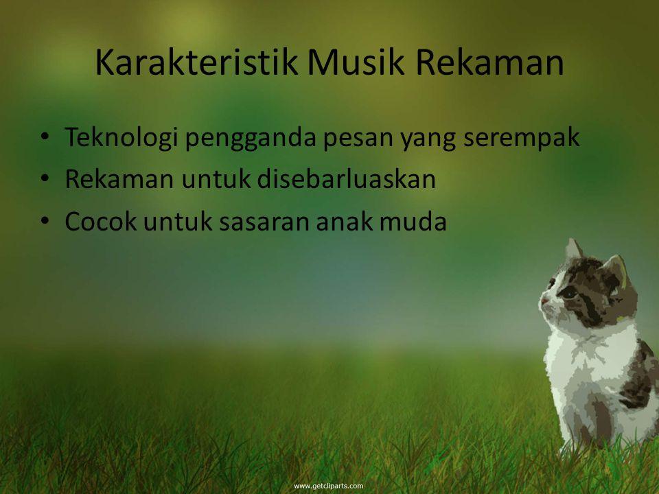 Karakteristik Musik Rekaman Teknologi pengganda pesan yang serempak Rekaman untuk disebarluaskan Cocok untuk sasaran anak muda