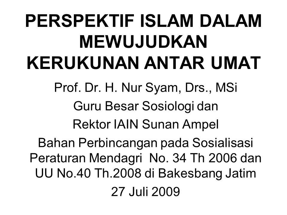 PERSPEKTIF ISLAM DALAM MEWUJUDKAN KERUKUNAN ANTAR UMAT Prof. Dr. H. Nur Syam, Drs., MSi Guru Besar Sosiologi dan Rektor IAIN Sunan Ampel Bahan Perbinc