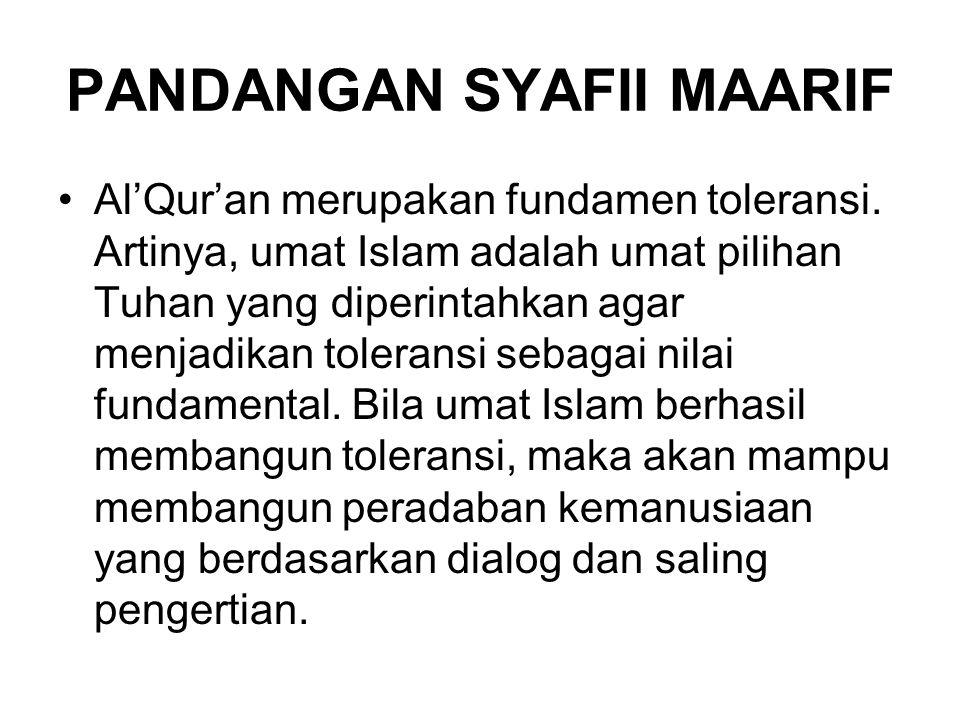 PANDANGAN SYAFII MAARIF Al'Qur'an merupakan fundamen toleransi. Artinya, umat Islam adalah umat pilihan Tuhan yang diperintahkan agar menjadikan toler