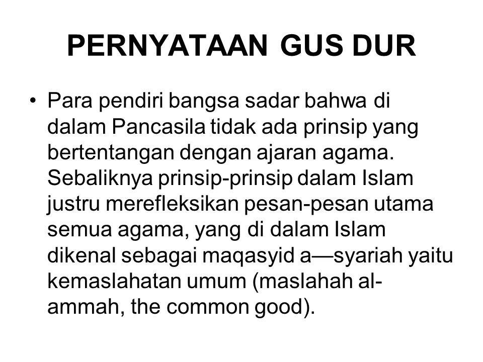 PERNYATAAN GUS DUR Para pendiri bangsa sadar bahwa di dalam Pancasila tidak ada prinsip yang bertentangan dengan ajaran agama. Sebaliknya prinsip-prin