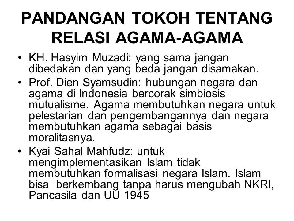 PANDANGAN TOKOH TENTANG RELASI AGAMA-AGAMA KH. Hasyim Muzadi: yang sama jangan dibedakan dan yang beda jangan disamakan. Prof. Dien Syamsudin: hubunga