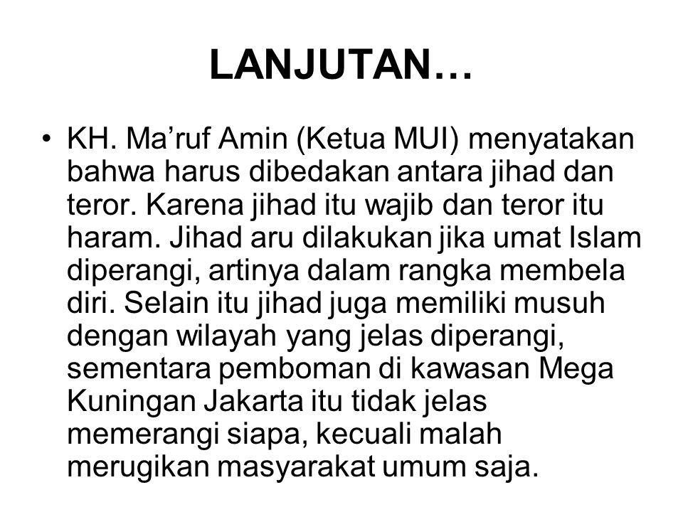 LANJUTAN… KH. Ma'ruf Amin (Ketua MUI) menyatakan bahwa harus dibedakan antara jihad dan teror. Karena jihad itu wajib dan teror itu haram. Jihad aru d