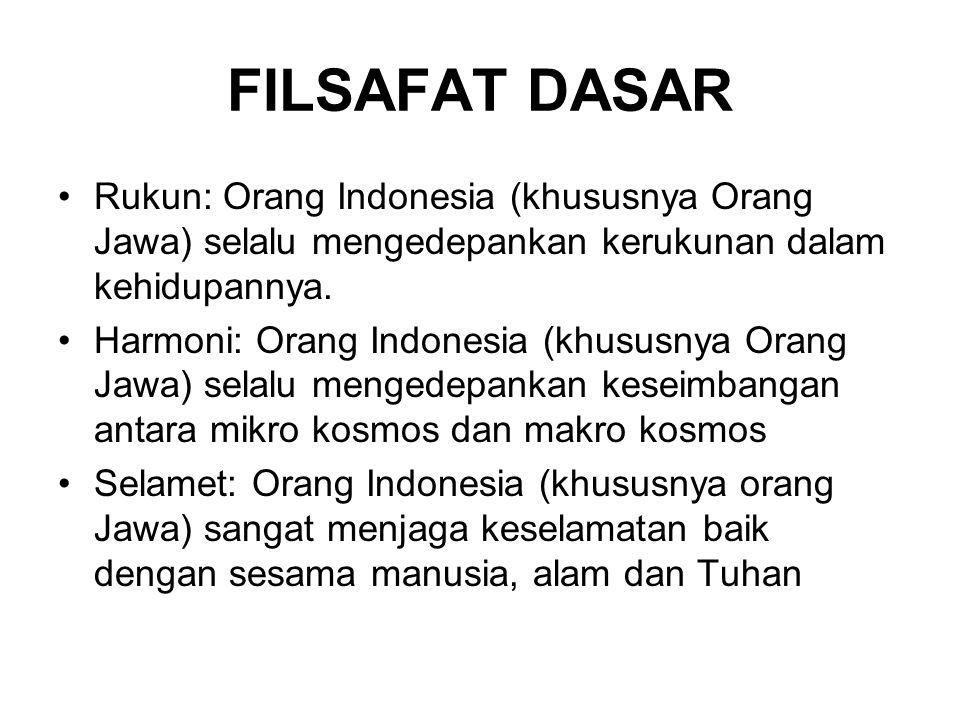 FILSAFAT DASAR Rukun: Orang Indonesia (khususnya Orang Jawa) selalu mengedepankan kerukunan dalam kehidupannya. Harmoni: Orang Indonesia (khususnya Or