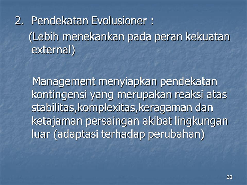 20 2. Pendekatan Evolusioner : (Lebih menekankan pada peran kekuatan external) (Lebih menekankan pada peran kekuatan external) Management menyiapkan p