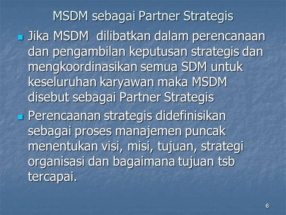 6 MSDM sebagai Partner Strategis Jika MSDM dilibatkan dalam perencanaan dan pengambilan keputusan strategis dan mengkoordinasikan semua SDM untuk kese