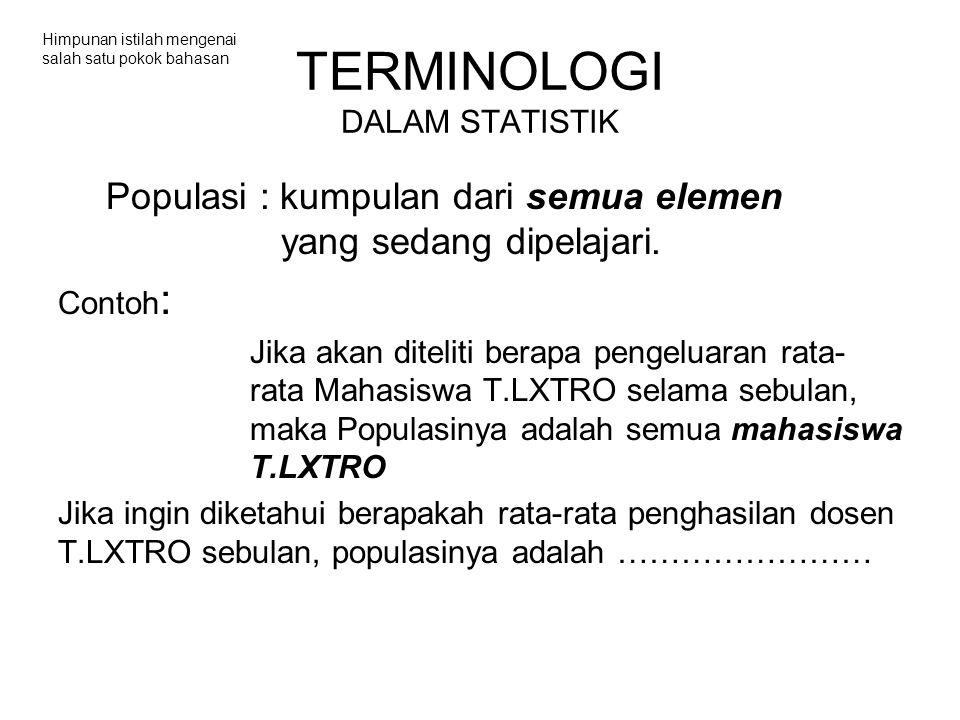 TERMINOLOGI DALAM STATISTIK Populasi : kumpulan dari semua elemen yang sedang dipelajari.
