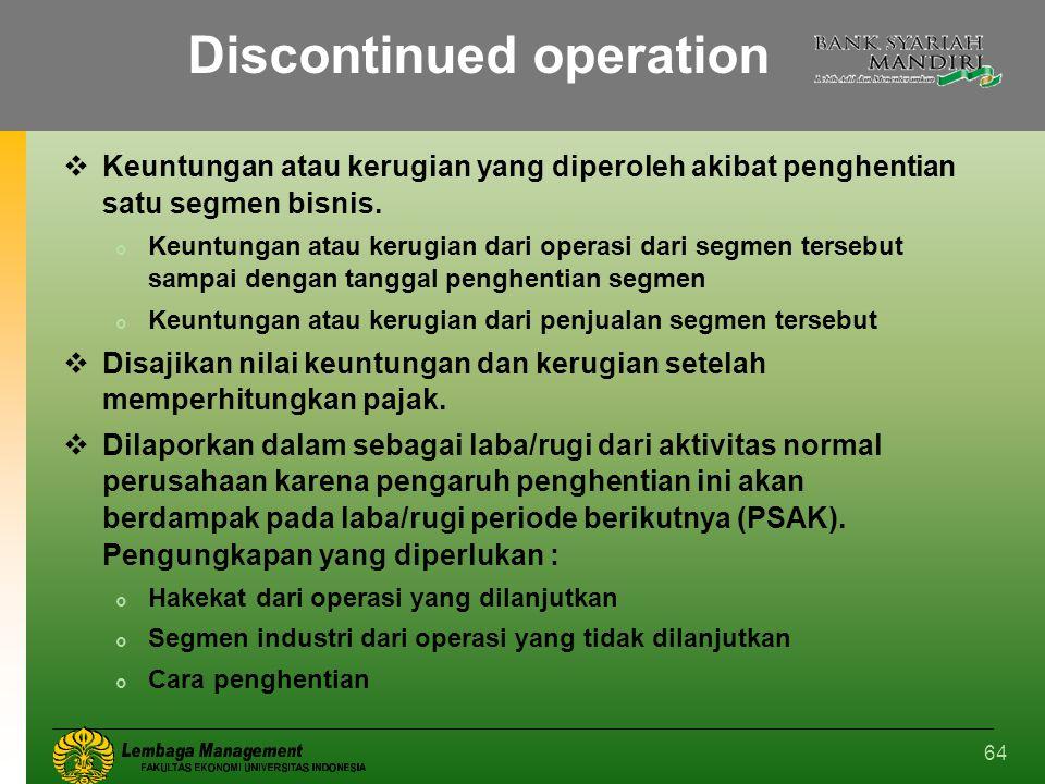 64 Discontinued operation  Keuntungan atau kerugian yang diperoleh akibat penghentian satu segmen bisnis.  Keuntungan atau kerugian dari operasi dar