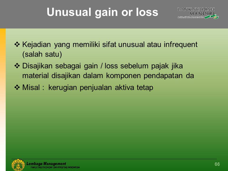 66 Unusual gain or loss  Kejadian yang memiliki sifat unusual atau infrequent (salah satu)  Disajikan sebagai gain / loss sebelum pajak jika materia