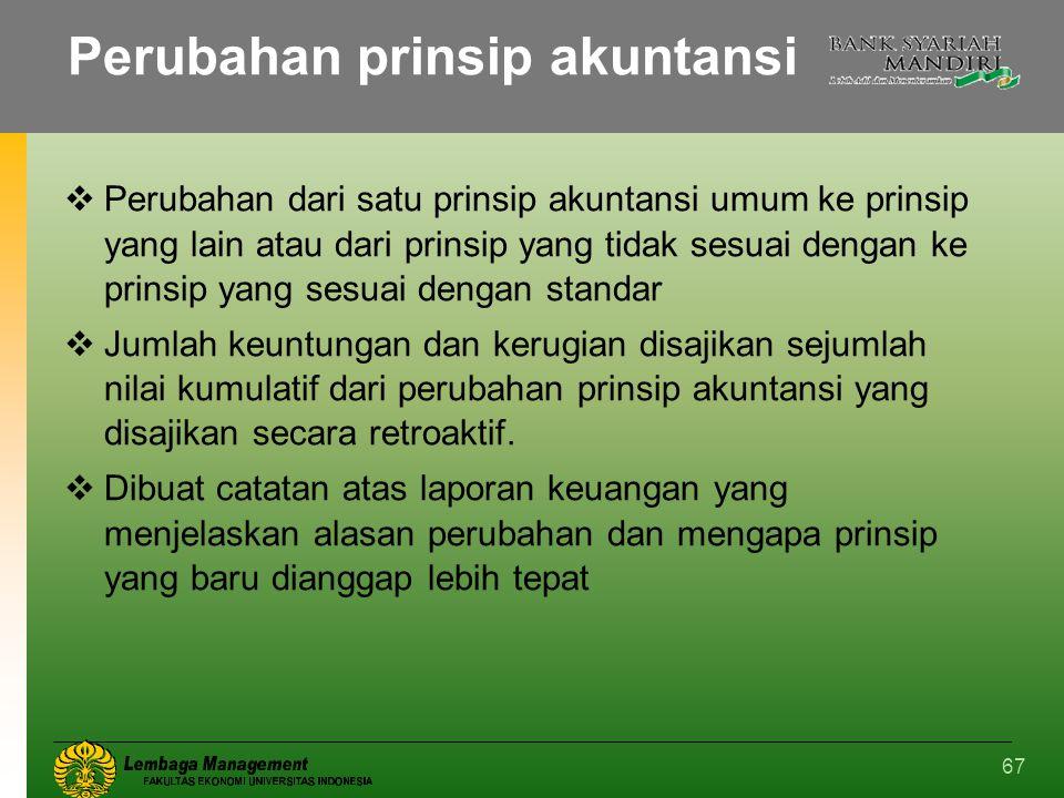 67 Perubahan prinsip akuntansi  Perubahan dari satu prinsip akuntansi umum ke prinsip yang lain atau dari prinsip yang tidak sesuai dengan ke prinsip
